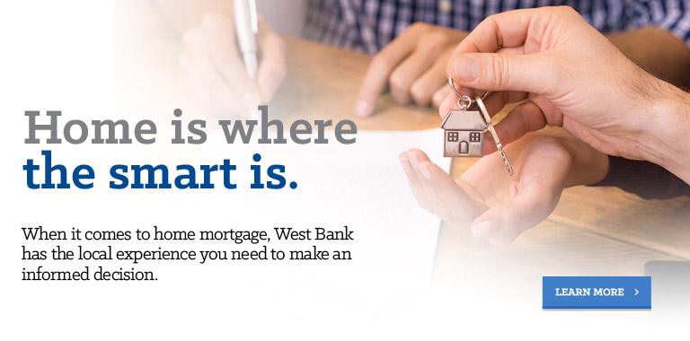 Home is where the smart is. When it comes to home mortgage, West Bank has the local experience you need to make an informed decision.